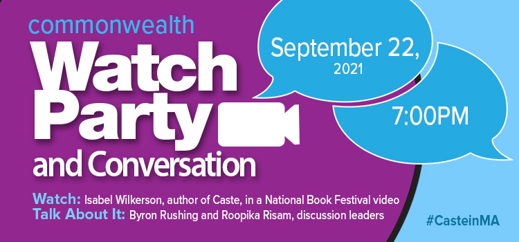 for screen readers: Commonwealth Watch Party and conversation Sept 22, 2021 7:00pm WATCH Isabel Wilkerson author of Caste in a National Book Festival Video and TALK ABOUT IT with Byron Rushing and Roopika Risam, Discussion Leaders #casteinma